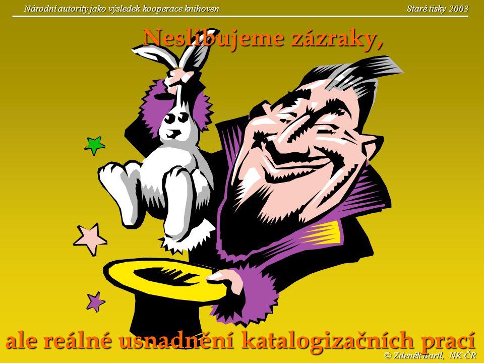 © Zdeněk Bartl, NK ČR Národní autority jako výsledek kooperace knihoven Staré tisky 2003 Neslibujeme zázraky, ale reálné usnadnění katalogizačních pra