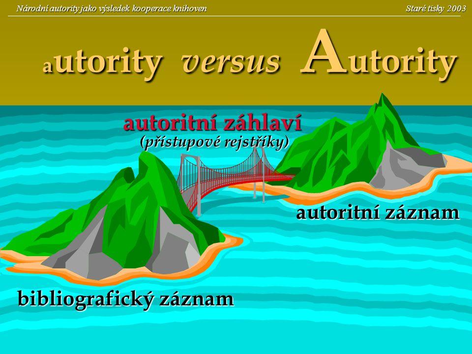 3 a utority versus A utority bibliografický záznam autoritní záhlaví (přístupové rejstříky) autoritní záznam Národní autority jako výsledek kooperace