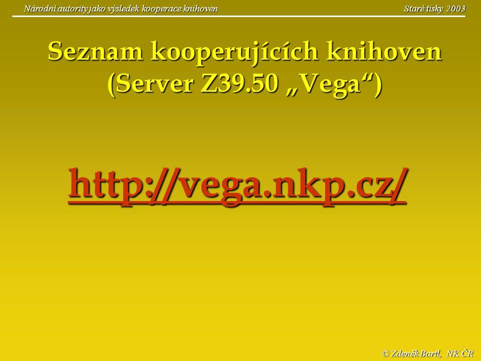 © Zdeněk Bartl, NK ČR Národní autority jako výsledek kooperace knihoven Staré tisky 2003 http://vega.nkp.cz/ Seznam kooperujících knihoven (Server Z39