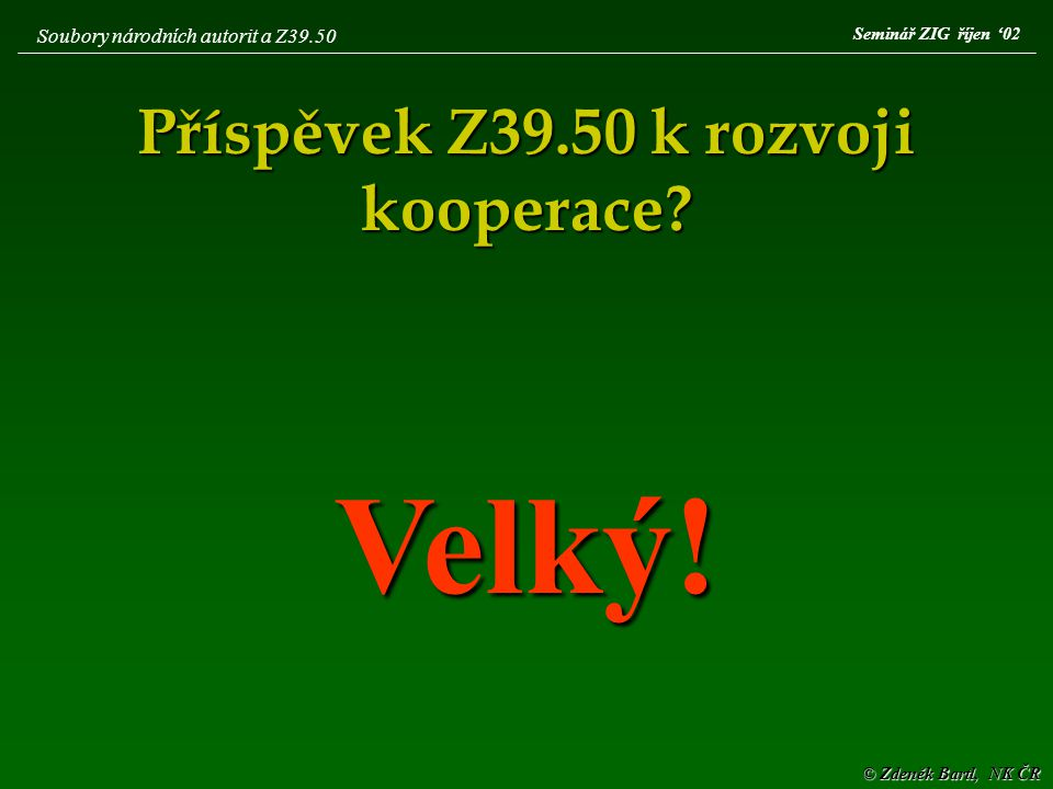 © Zdeněk Bartl, NK ČR Seminář ZIG říjen '02 Soubory národních autorit a Z39.50 Příspěvek Z39.50 k rozvoji kooperace? Velký!