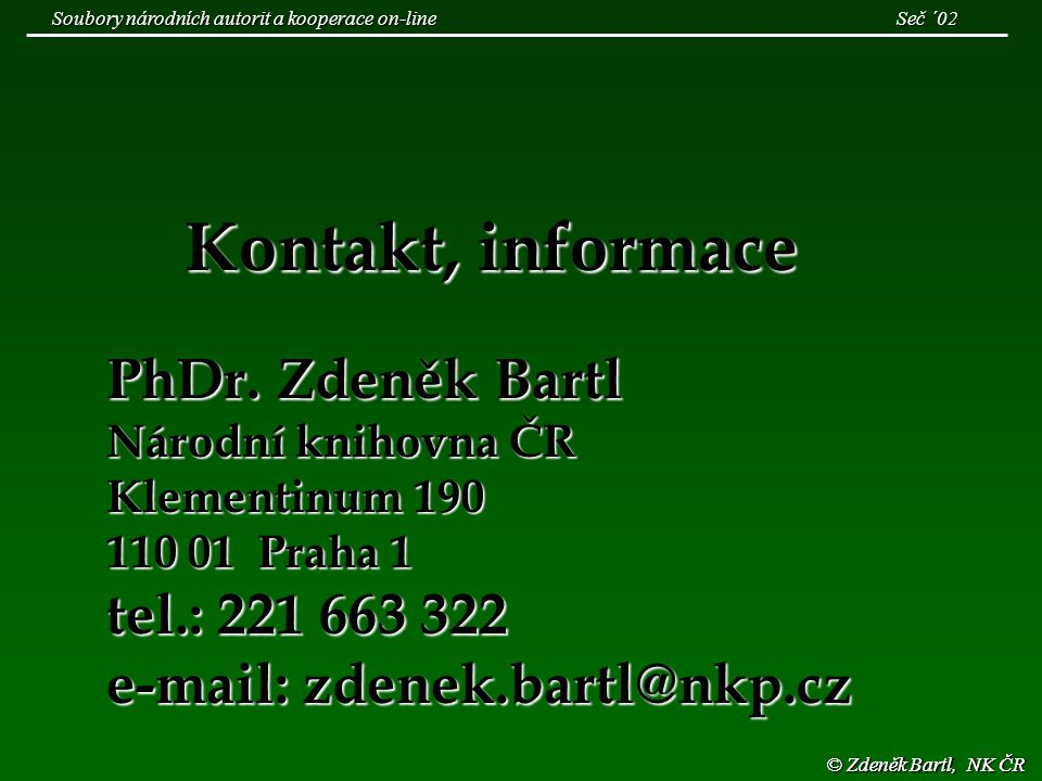 © Zdeněk Bartl, NK ČR Kontakt, informace PhDr. Zdeněk Bartl Národní knihovna ČR Klementinum 190 110 01 Praha 1 tel.: 221 663 322 e-mail: zdenek.bartl@