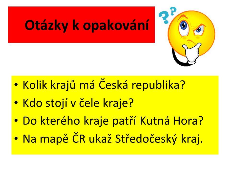 Otázky k opakování Kolik krajů má Česká republika? Kdo stojí v čele kraje? Do kterého kraje patří Kutná Hora? Na mapě ČR ukaž Středočeský kraj.
