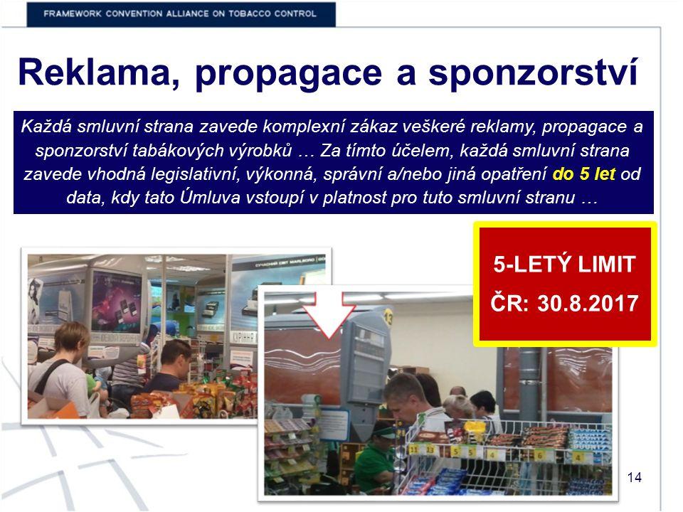Reklama, propagace a sponzorství Každá smluvní strana zavede komplexní zákaz veškeré reklamy, propagace a sponzorství tabákových výrobků … Za tímto účelem, každá smluvní strana zavede vhodná legislativní, výkonná, správní a/nebo jiná opatření do 5 let od data, kdy tato Úmluva vstoupí v platnost pro tuto smluvní stranu … 14 5-LETÝ LIMIT ČR: 30.8.2017