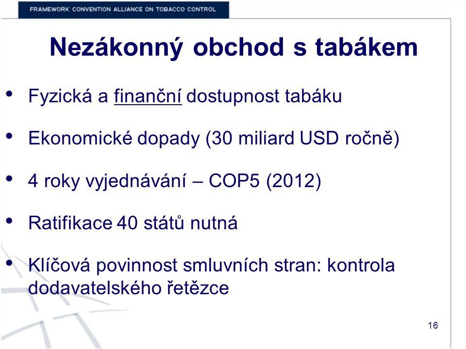 Nezákonný obchod s tabákem Fyzická a finanční dostupnost tabáku Ekonomické dopady (30 miliard USD ročně) 4 roky vyjednávání – COP5 (2012) Ratifikace 40 států nutná Klíčová povinnost smluvních stran: kontrola dodavatelského řetězce 16