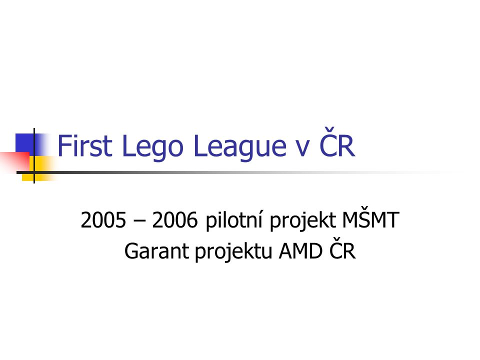 First Lego League v ČR 2005 – 2006 pilotní projekt MŠMT Garant projektu AMD ČR
