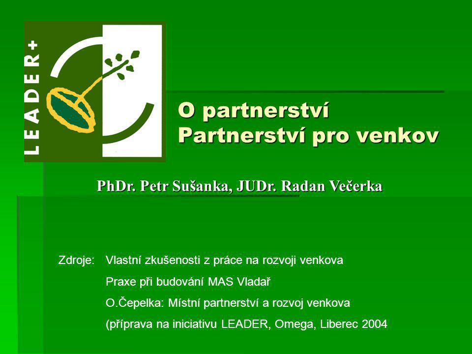 O partnerství Partnerství pro venkov PhDr. Petr Sušanka, JUDr. Radan Večerka Zdroje:Vlastní zkušenosti z práce na rozvoji venkova Praxe při budování M
