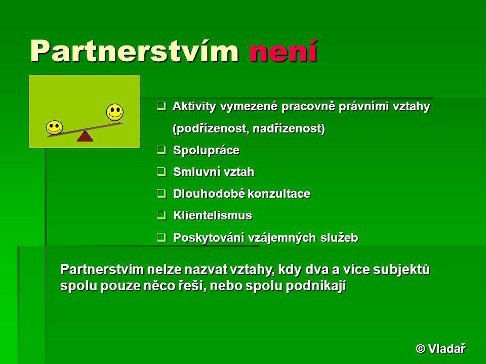 Partnerstvím není  Aktivity vymezené pracovně právními vztahy (podřízenost, nadřízenost) (podřízenost, nadřízenost)  Spolupráce  Smluvní vztah  Dl