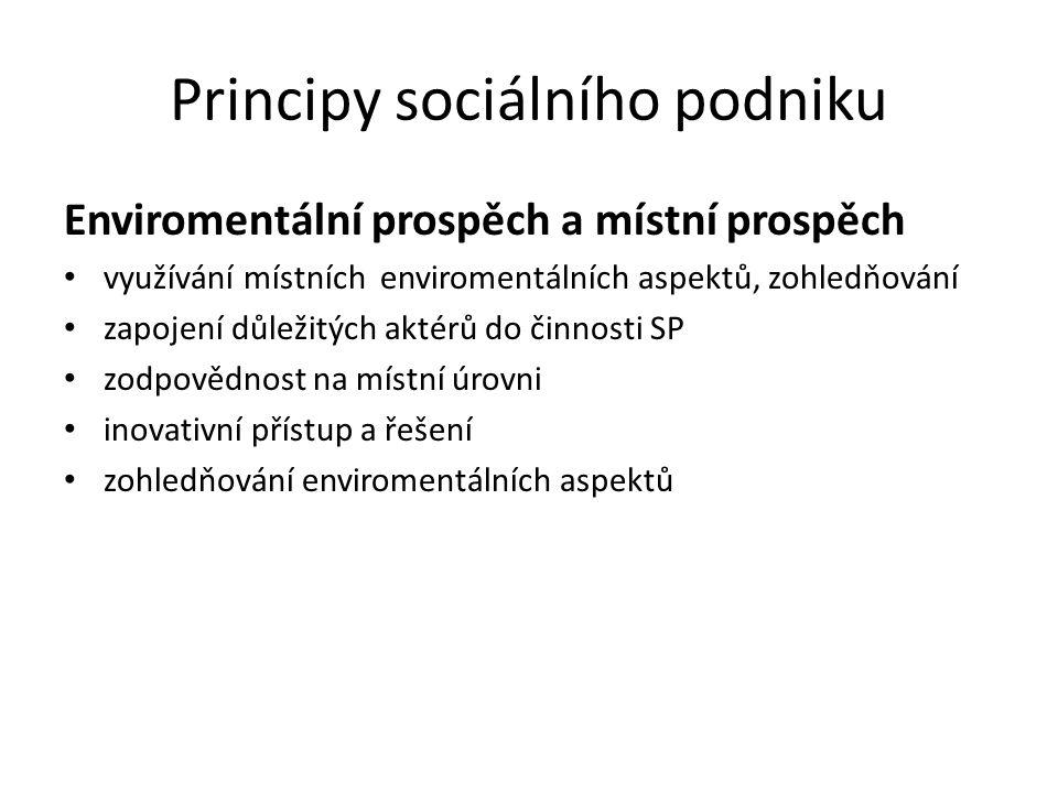 Principy sociálního podniku Enviromentální prospěch a místní prospěch využívání místních enviromentálních aspektů, zohledňování zapojení důležitých aktérů do činnosti SP zodpovědnost na místní úrovni inovativní přístup a řešení zohledňování enviromentálních aspektů