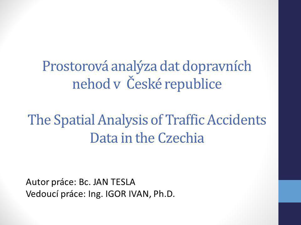 Prostorová analýza dat dopravních nehod v České republice The Spatial Analysis of Traffic Accidents Data in the Czechia Autor práce: Bc. JAN TESLA Ved