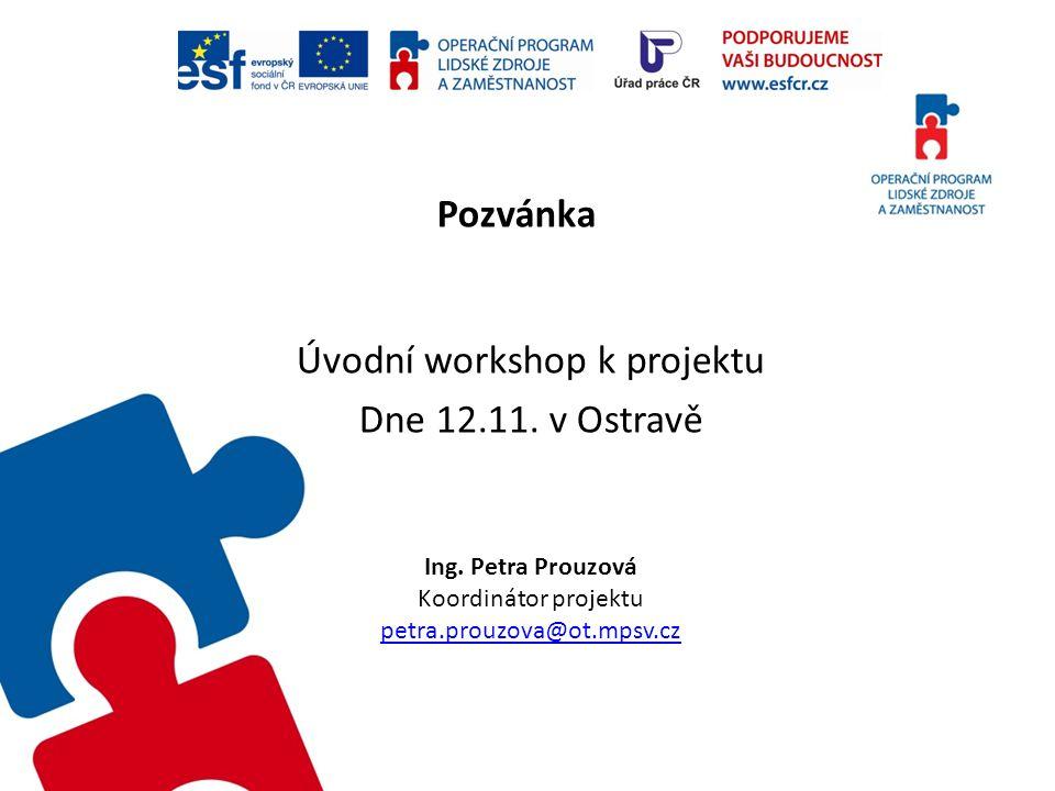 Pozvánka Úvodní workshop k projektu Dne 12.11. v Ostravě Ing. Petra Prouzová Koordinátor projektu petra.prouzova@ot.mpsv.cz