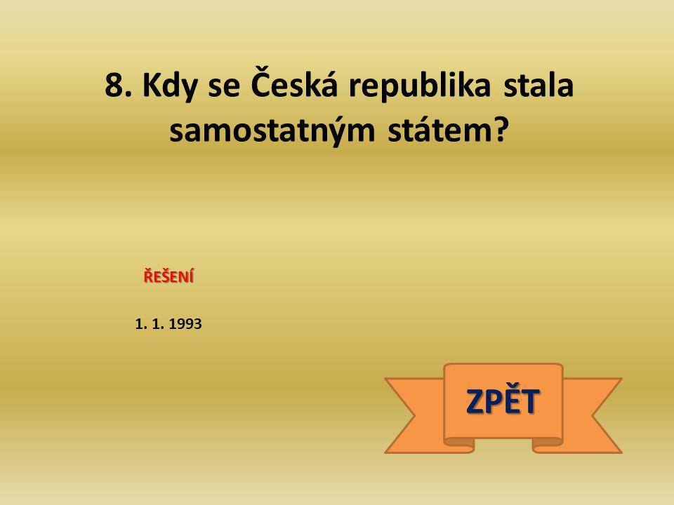8. Kdy se Česká republika stala samostatným státem? ŘEŠENÍ 1. 1. 1993 ZPĚT