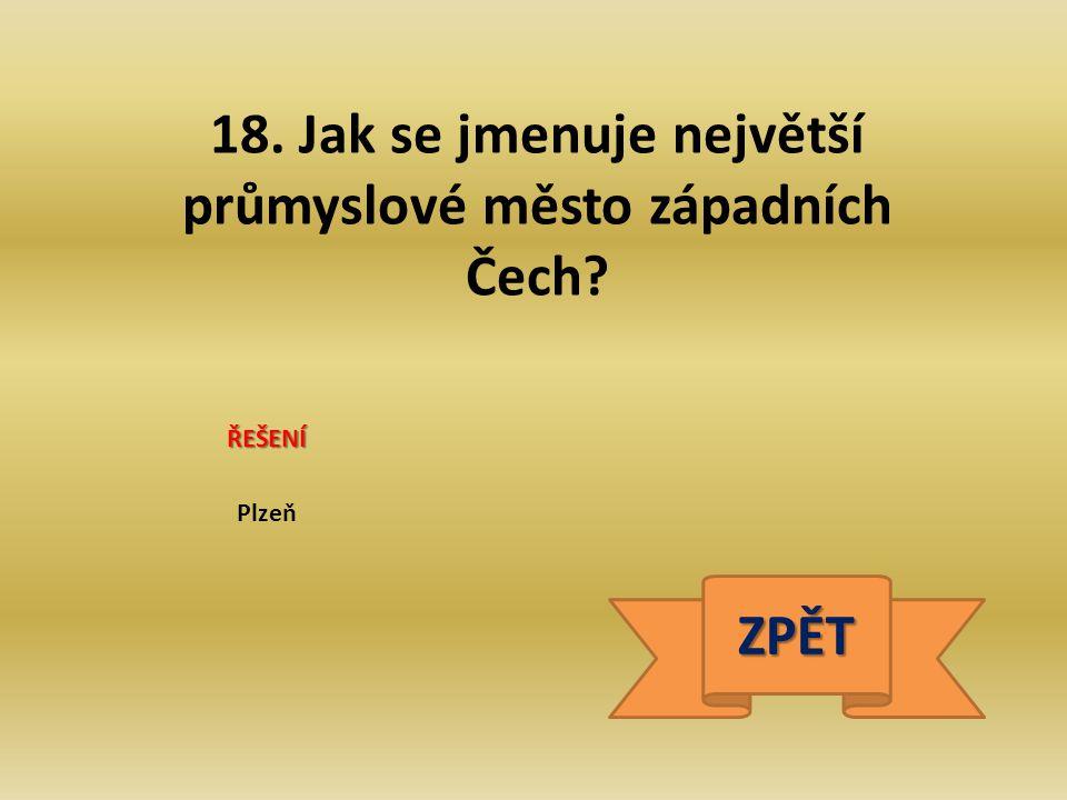 18. Jak se jmenuje největší průmyslové město západních Čech? ŘEŠENÍ Plzeň ZPĚT