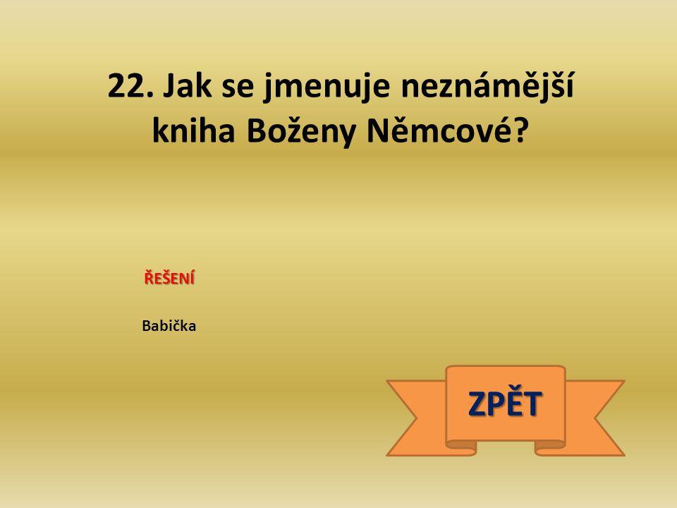 22. Jak se jmenuje neznámější kniha Boženy Němcové? ŘEŠENÍ Babička ZPĚT