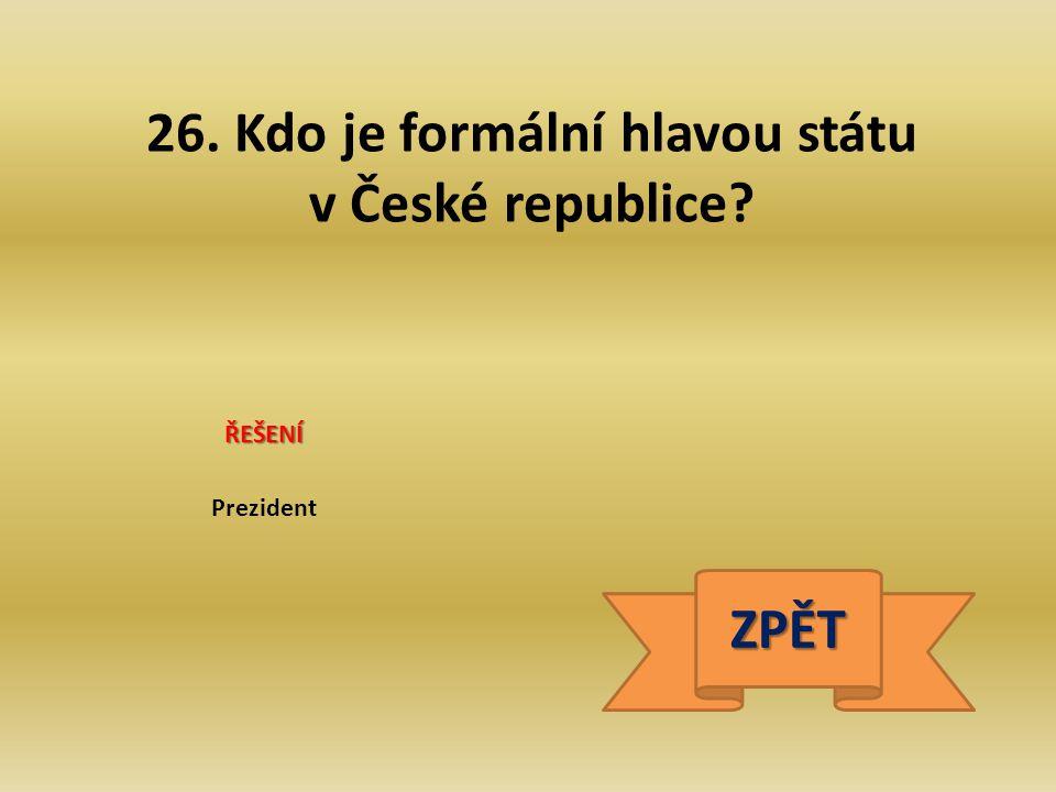 26. Kdo je formální hlavou státu v České republice? ŘEŠENÍ Prezident ZPĚT