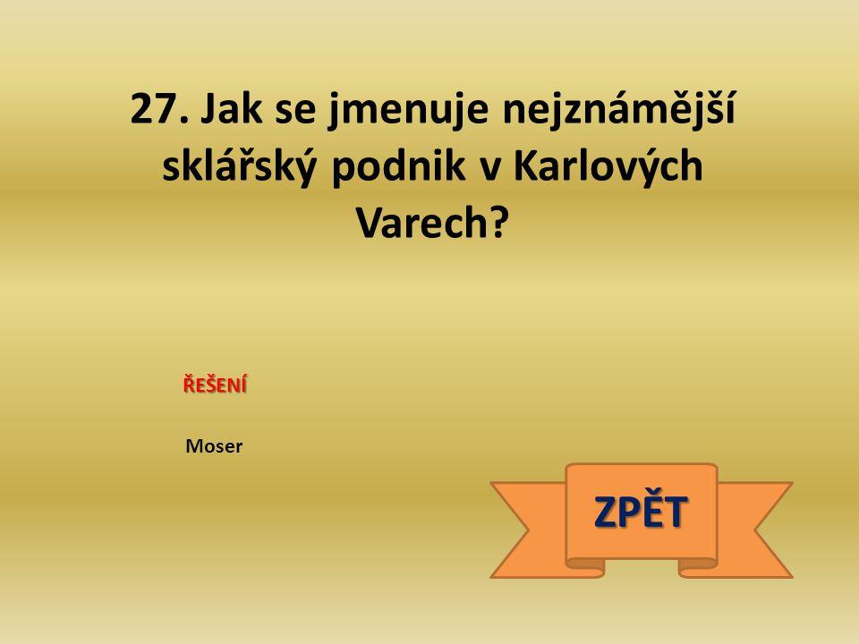 27. Jak se jmenuje nejznámější sklářský podnik v Karlových Varech? ŘEŠENÍ Moser ZPĚT
