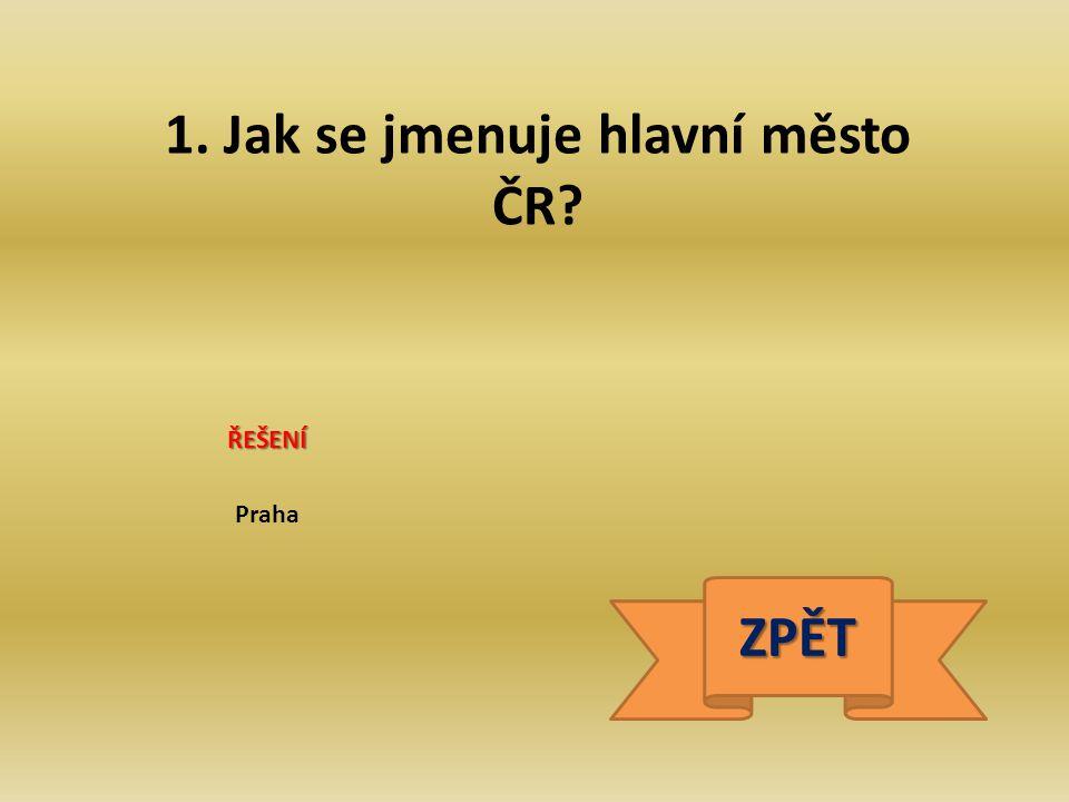 1. Jak se jmenuje hlavní město ČR? Praha ŘEŠENÍ ZPĚT