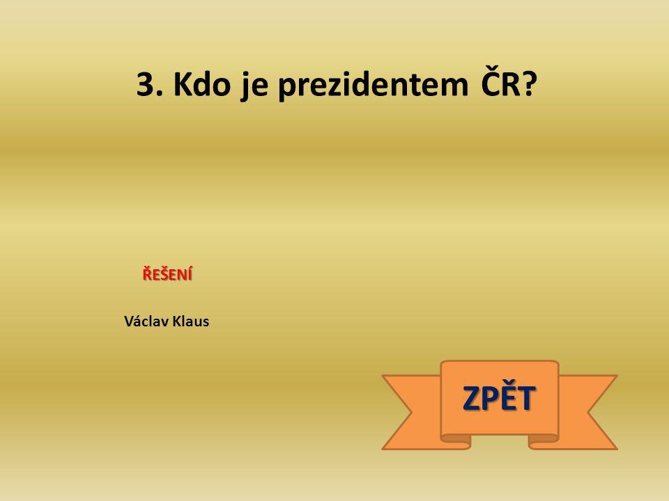 3. Kdo je prezidentem ČR? ŘEŠENÍ Václav Klaus ZPĚT