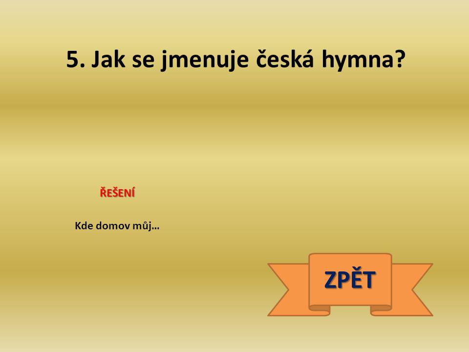 5. Jak se jmenuje česká hymna? ŘEŠENÍ Kde domov můj… ZPĚT