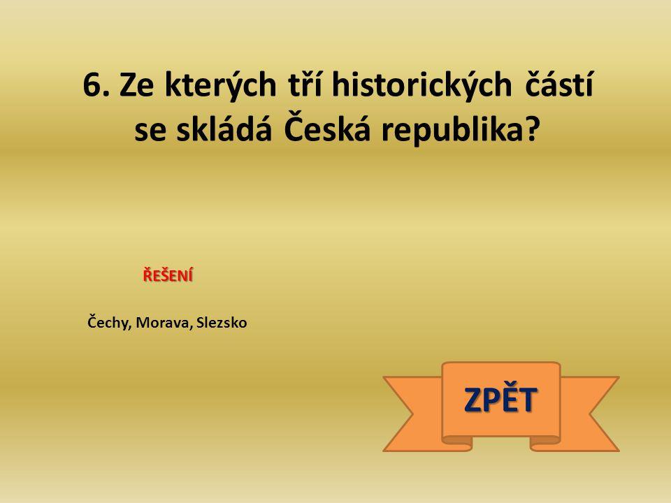 6. Ze kterých tří historických částí se skládá Česká republika? ŘEŠENÍ Čechy, Morava, Slezsko ZPĚT