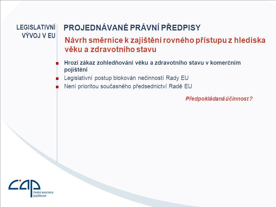 PROJEDNÁVANÉ PRÁVNÍ PŘEDPISY ■Hrozí zákaz zohledňování věku a zdravotního stavu v komerčním pojištění ■Legislativní postup blokován nečinností Rady EU