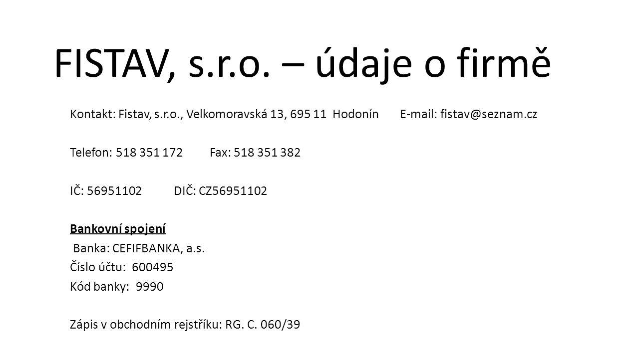 Kontakt: Fistav, s.r.o., Velkomoravská 13, 695 11 Hodonín E-mail: fistav@seznam.cz Telefon: 518 351 172 Fax: 518 351 382 IČ: 56951102 DIČ: CZ56951102