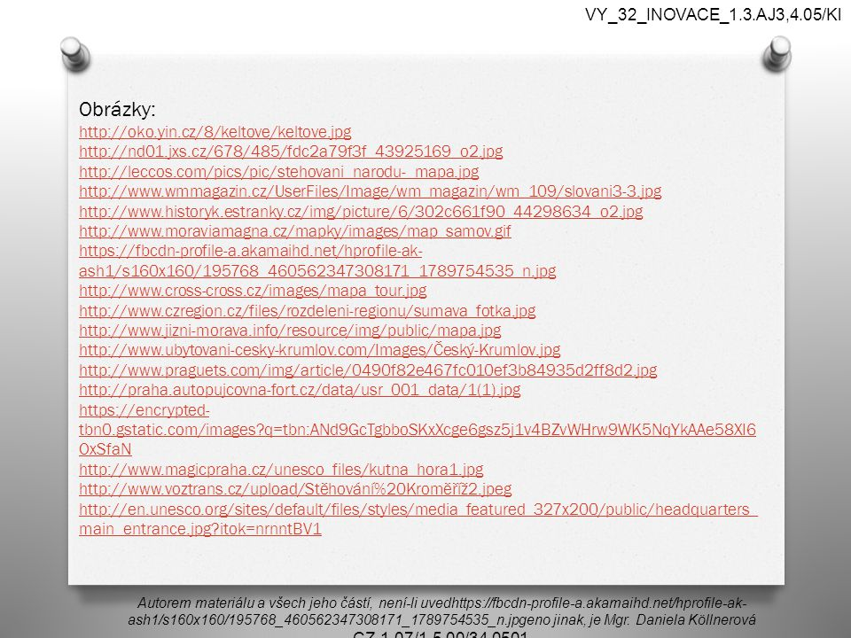 Obrázky: http://oko.yin.cz/8/keltove/keltove.jpg http://nd01.jxs.cz/678/485/fdc2a79f3f_43925169_o2.jpg http://leccos.com/pics/pic/stehovani_narodu-_mapa.jpg http://www.wmmagazin.cz/UserFiles/Image/wm_magazin/wm_109/slovani3-3.jpg http://www.historyk.estranky.cz/img/picture/6/302c661f90_44298634_o2.jpg http://www.moraviamagna.cz/mapky/images/map_samov.gif https://fbcdn-profile-a.akamaihd.net/hprofile-ak- ash1/s160x160/195768_460562347308171_1789754535_n.jpg http://www.cross-cross.cz/images/mapa_tour.jpg http://www.czregion.cz/files/rozdeleni-regionu/sumava_fotka.jpg http://www.jizni-morava.info/resource/img/public/mapa.jpg http://www.ubytovani-cesky-krumlov.com/Images/Český-Krumlov.jpg http://www.praguets.com/img/article/0490f82e467fc010ef3b84935d2ff8d2.jpg http://praha.autopujcovna-fort.cz/data/usr_001_data/1(1).jpg https://encrypted- tbn0.gstatic.com/images q=tbn:ANd9GcTgbboSKxXcge6gsz5j1v4BZvWHrw9WK5NqYkAAe58XI6 OxSfaN http://www.magicpraha.cz/unesco_files/kutna_hora1.jpg http://www.voztrans.cz/upload/Stěhování%20Kroměříž2.jpeg http://en.unesco.org/sites/default/files/styles/media_featured_327x200/public/headquarters_ main_entrance.jpg itok=nrnntBV1 Autorem materiálu a všech jeho částí, není-li uvedhttps://fbcdn-profile-a.akamaihd.net/hprofile-ak- ash1/s160x160/195768_460562347308171_1789754535_n.jpgeno jinak, je Mgr.