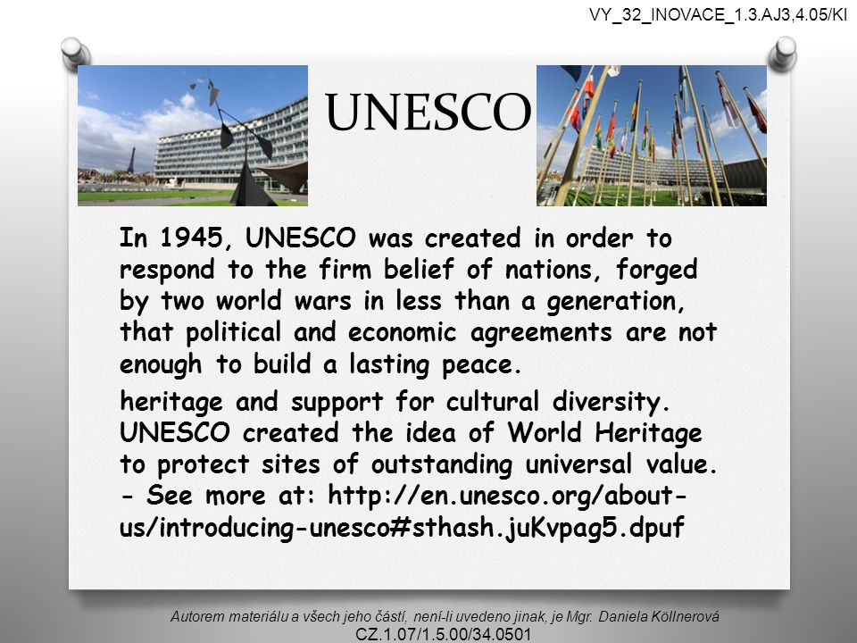 UNESCO In 1945, UNESCO was created in order to respond to the firm belief of nations, forged by two world wars in less than a generation, that political and economic agreements are not enough to build a lasting peace.