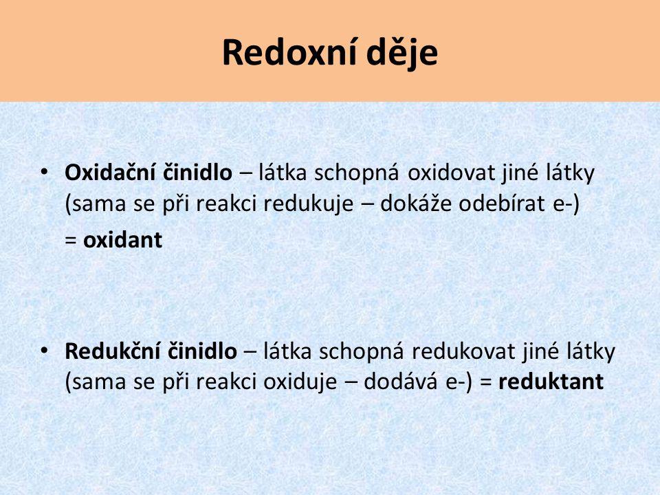 Redoxní děje Oxidační činidlo – látka schopná oxidovat jiné látky (sama se při reakci redukuje – dokáže odebírat e-) = oxidant Redukční činidlo – látk