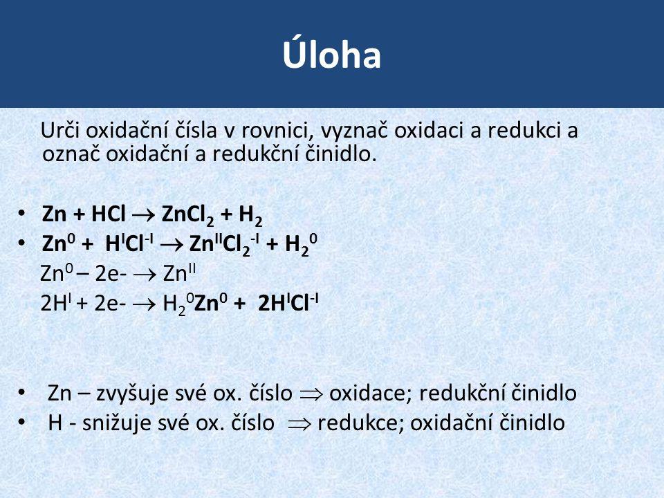 Úloha Urči oxidační čísla v rovnici, vyznač oxidaci a redukci a označ oxidační a redukční činidlo. Zn + HCl  ZnCl 2 + H 2 Zn 0 + H I Cl -I  Zn II Cl