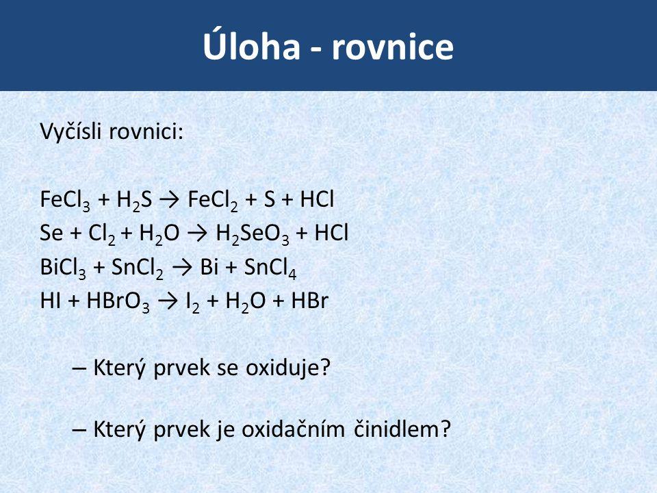 Úloha - rovnice Vyčísli rovnici: FeCl 3 + H 2 S → FeCl 2 + S + HCl Se + Cl 2 + H 2 O → H 2 SeO 3 + HCl BiCl 3 + SnCl 2 → Bi + SnCl 4 HI + HBrO 3 → I 2