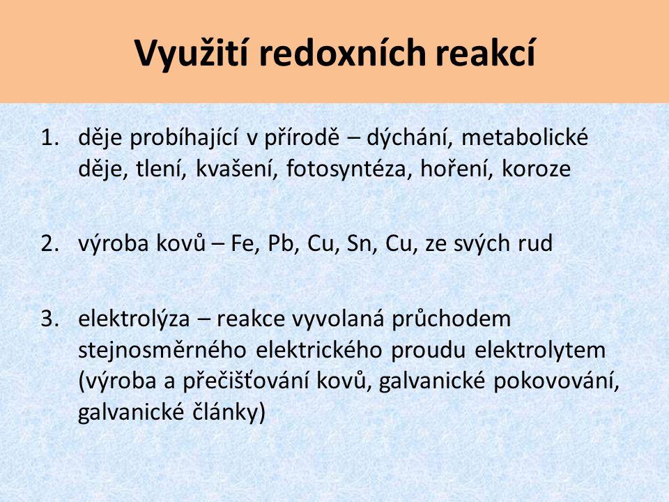 Využití redoxních reakcí 1.děje probíhající v přírodě – dýchání, metabolické děje, tlení, kvašení, fotosyntéza, hoření, koroze 2. výroba kovů – Fe, Pb