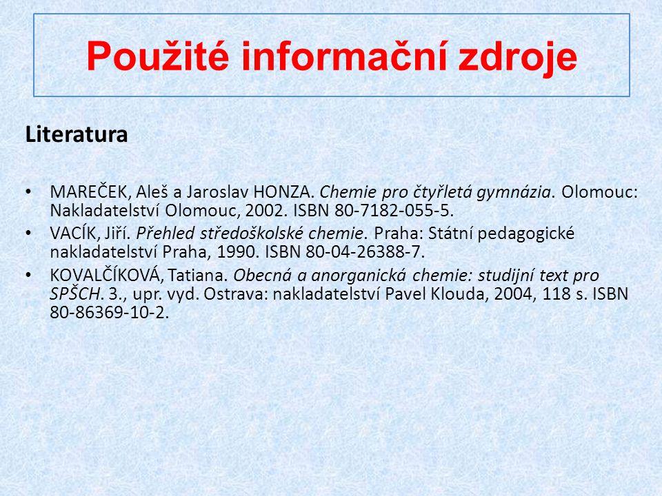 Použité informační zdroje Literatura MAREČEK, Aleš a Jaroslav HONZA. Chemie pro čtyřletá gymnázia. Olomouc: Nakladatelství Olomouc, 2002. ISBN 80-7182