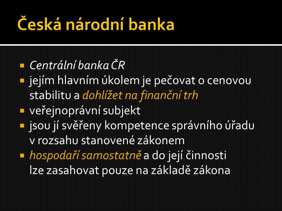  Centrální banka ČR  jejím hlavním úkolem je pečovat o cenovou stabilitu a dohlížet na finanční trh  veřejnoprávní subjekt  jsou jí svěřeny kompet