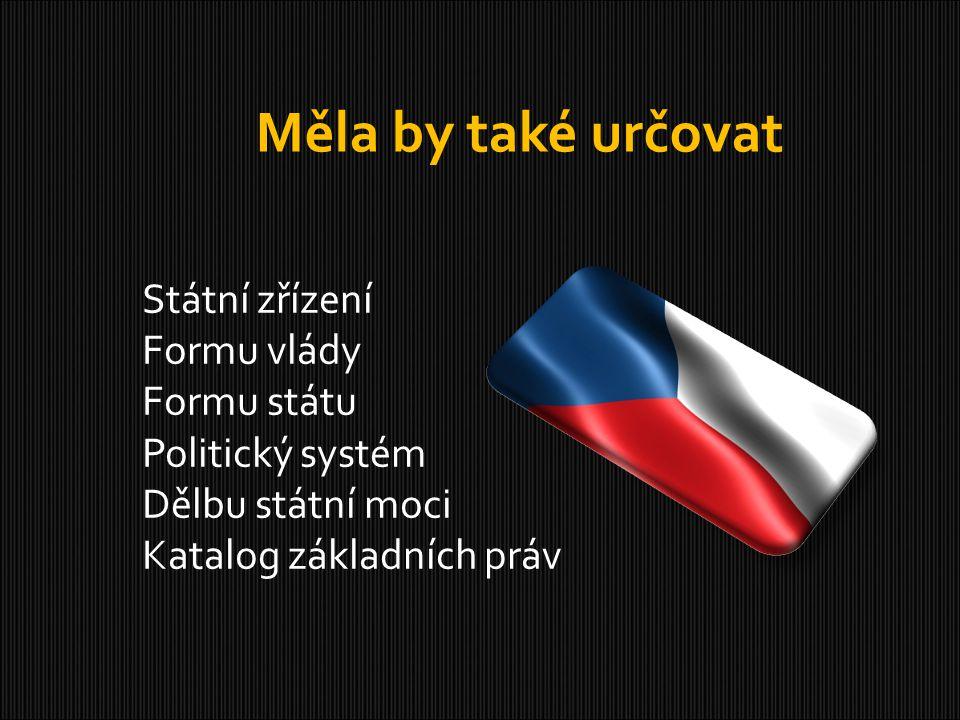 Měla by také určovat Státní zřízení Formu vlády Formu státu Politický systém Dělbu státní moci Katalog základních práv