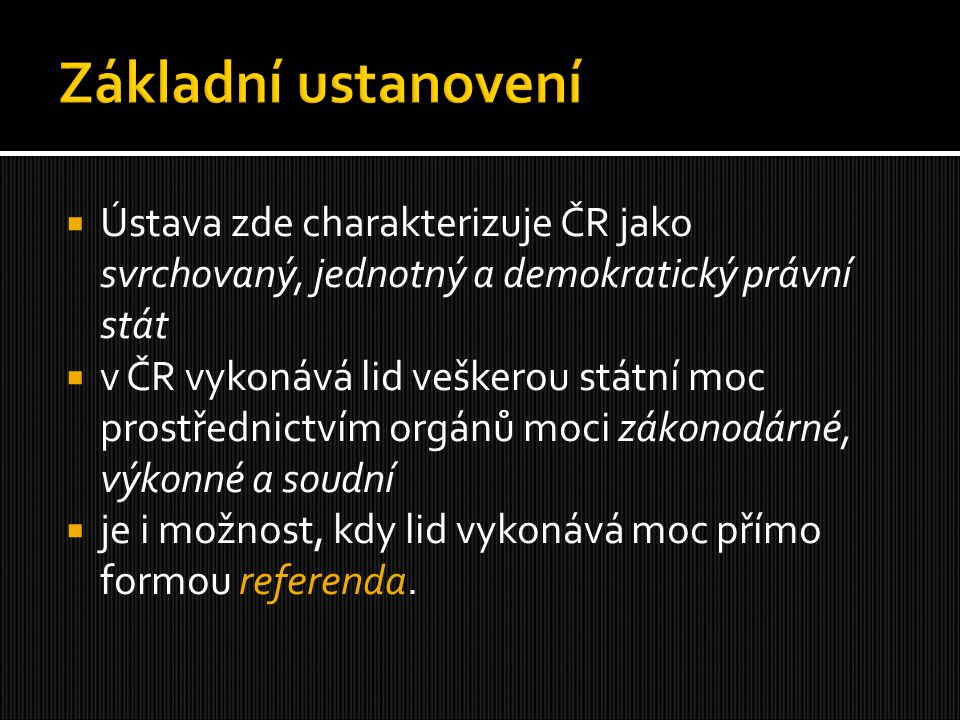  Ústava zde charakterizuje ČR jako svrchovaný, jednotný a demokratický právní stát  v ČR vykonává lid veškerou státní moc prostřednictvím orgánů moc