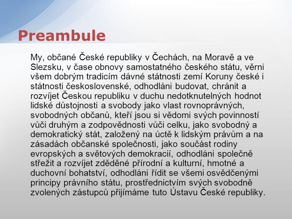My, občané České republiky v Čechách, na Moravě a ve Slezsku, v čase obnovy samostatného českého státu, věrni všem dobrým tradicím dávné státnosti zem