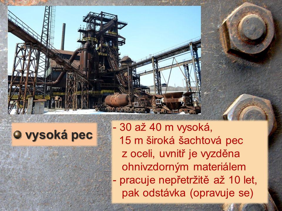 - 30 až 40 m vysoká, 15 m široká šachtová pec z oceli, uvnitř je vyzděna ohnivzdorným materiálem - pracuje nepřetržitě až 10 let, pak odstávka (opravu