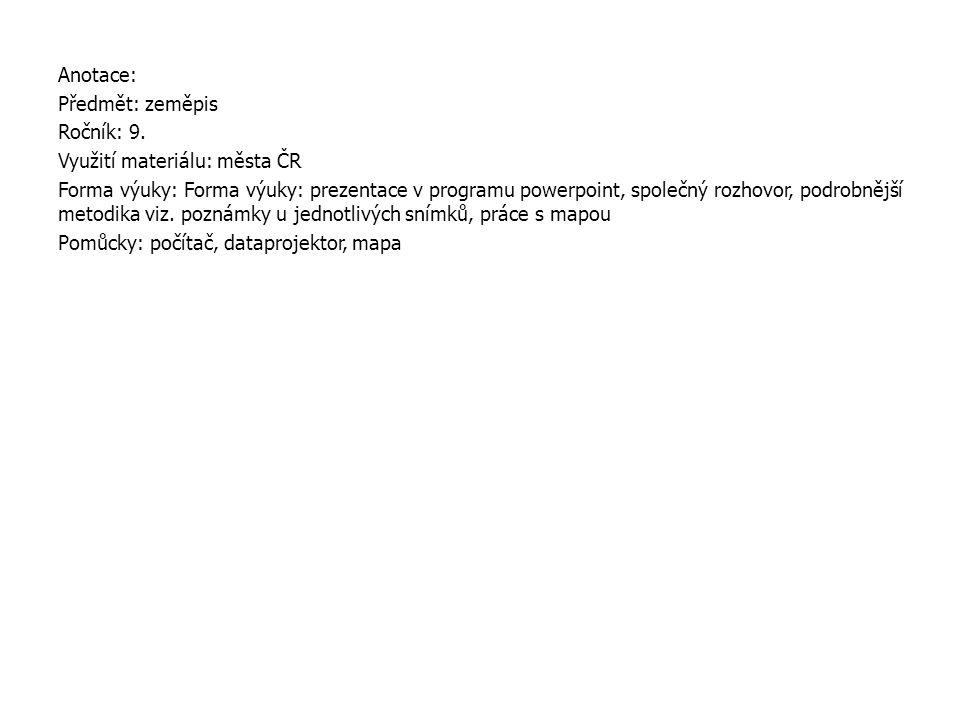 Anotace: Předmět: zeměpis Ročník: 9. Využití materiálu: města ČR Forma výuky: Forma výuky: prezentace v programu powerpoint, společný rozhovor, podrob