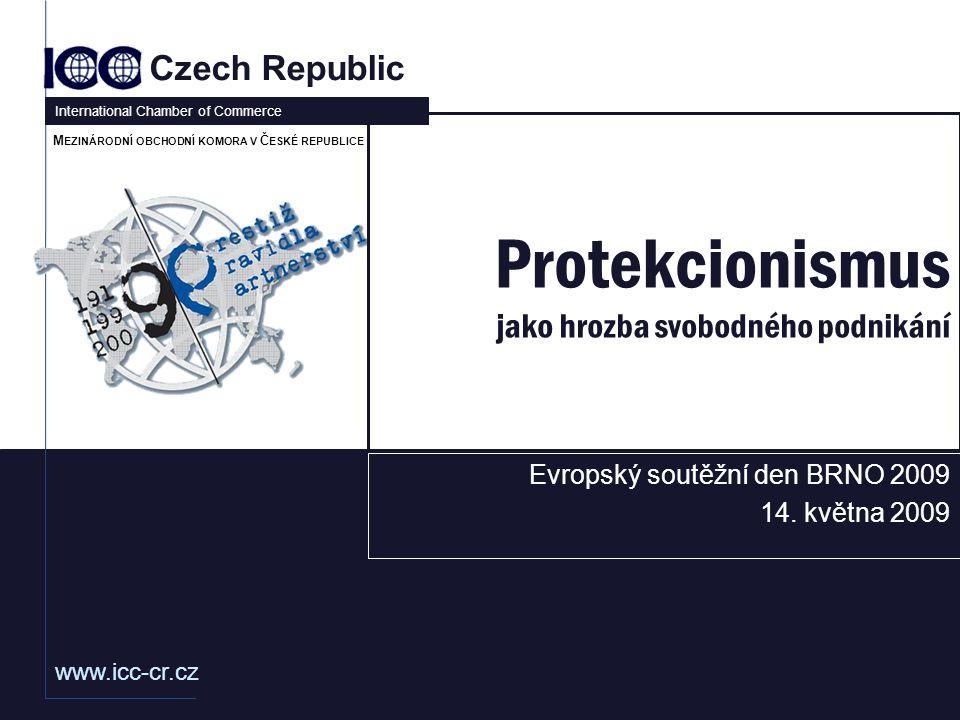 www.icc-cr.cz Czech Republic International Chamber of Commerce M EZINÁRODNÍ OBCHODNÍ KOMORA V Č ESKÉ REPUBLICE Protekcionismus jako hrozba svobodného podnikání Evropský soutěžní den BRNO 2009 14.