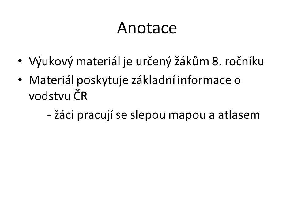 Anotace Výukový materiál je určený žákům 8. ročníku Materiál poskytuje základní informace o vodstvu ČR - žáci pracují se slepou mapou a atlasem