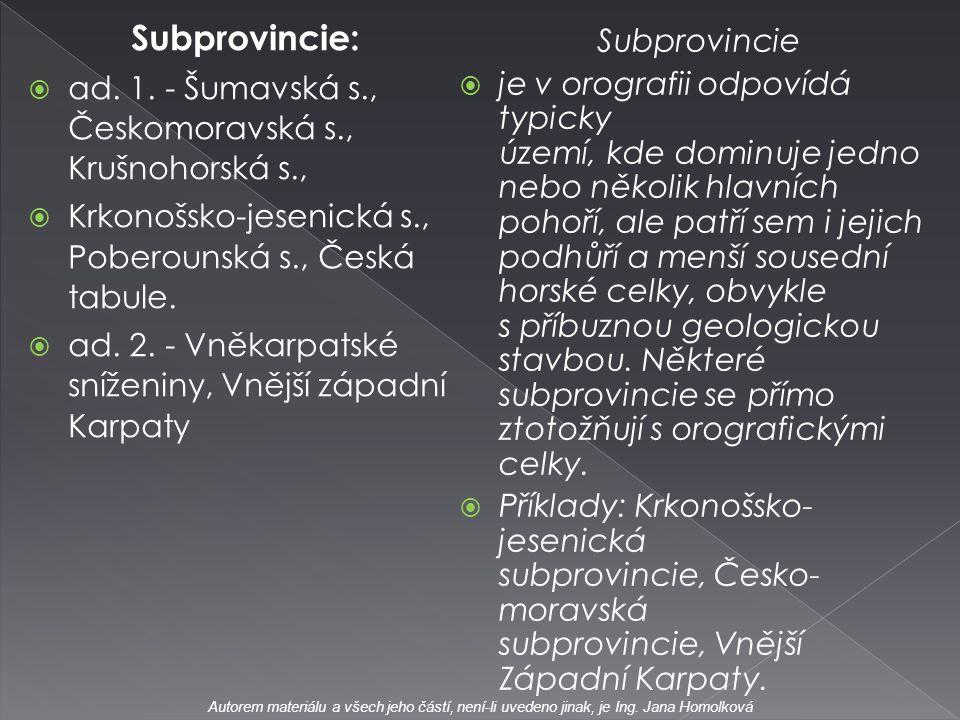 Subprovincie:  ad. 1. - Šumavská s., Českomoravská s., Krušnohorská s.,  Krkonošsko-jesenická s., Poberounská s., Česká tabule.  ad. 2. - Vněkarpat