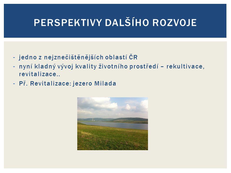 -jedno z nejznečištěnějších oblastí ČR -nyní kladný vývoj kvality životního prostředí – rekultivace, revitalizace.. -Př. Revitalizace: jezero Milada P