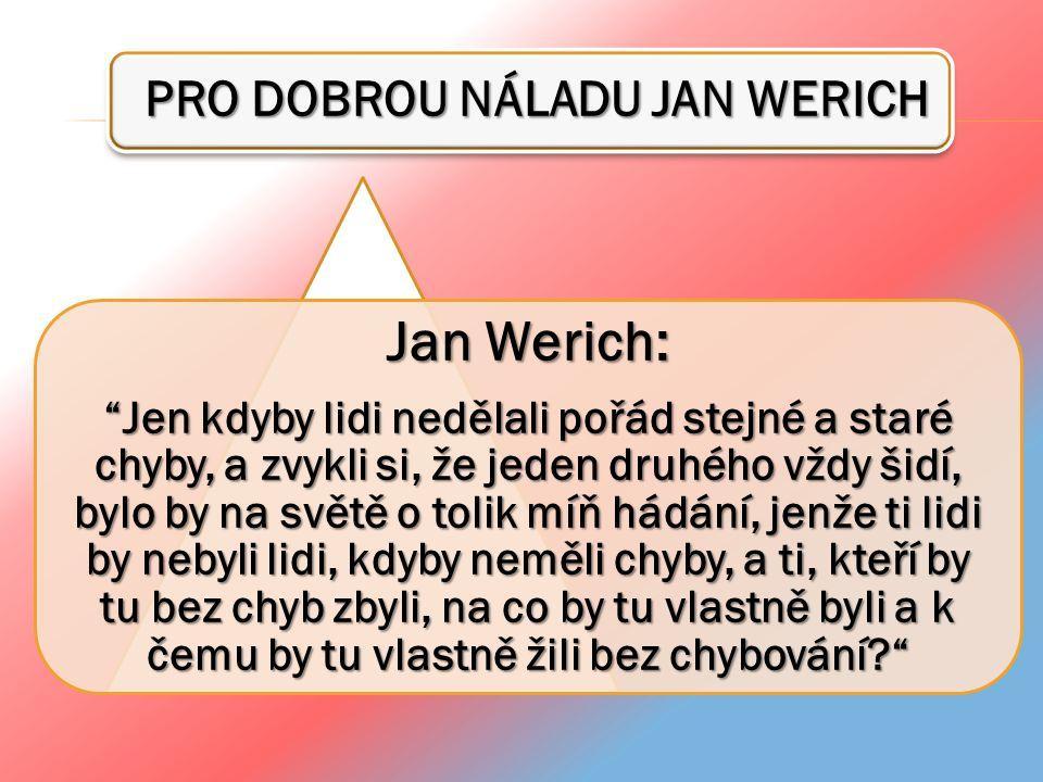 """PRO DOBROU NÁLADU JAN WERICH PRO DOBROU NÁLADU JAN WERICH Jan Werich: """"Jen kdyby lidi nedělali pořád stejné a staré chyby, a zvykli si, že jeden druhé"""