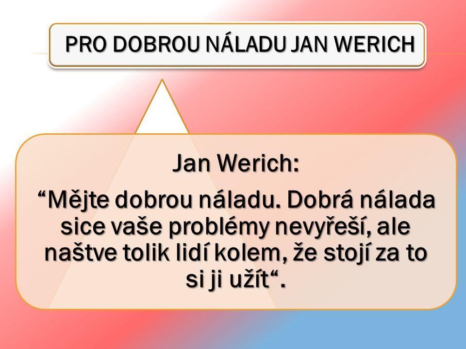 """PRO DOBROU NÁLADU JAN WERICH PRO DOBROU NÁLADU JAN WERICH Jan Werich: """"Mějte dobrou náladu. Dobrá nálada sice vaše problémy nevyřeší, ale naštve tolik"""