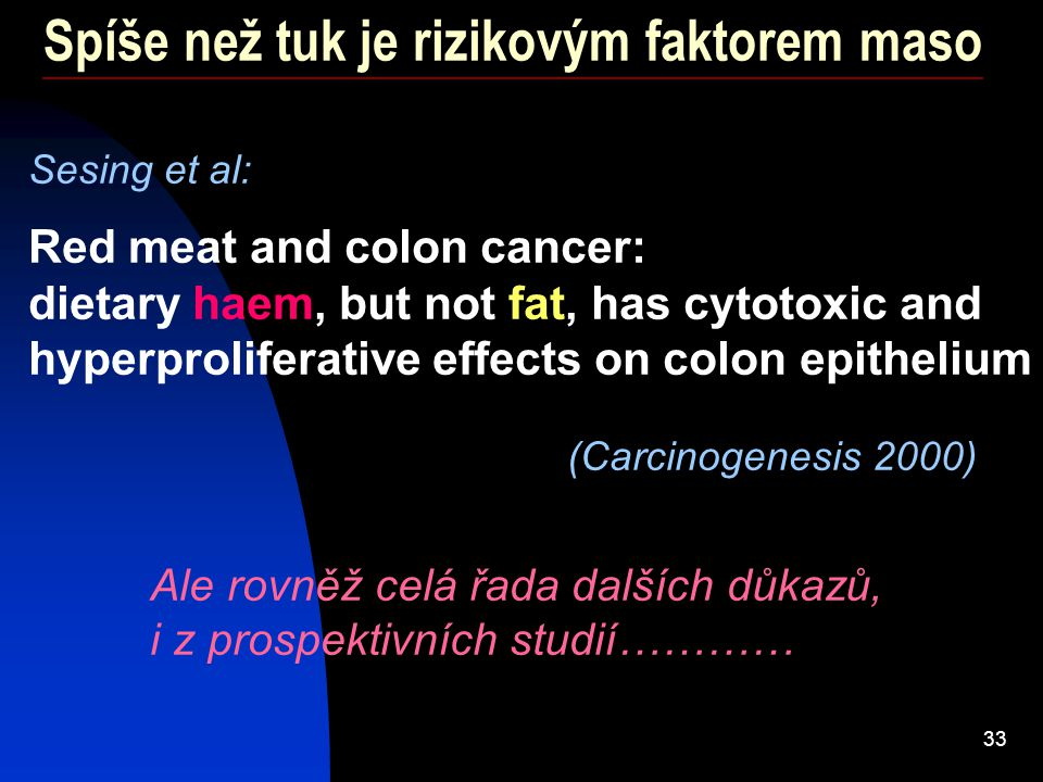 33 Spíše než tuk je rizikovým faktorem maso Sesing et al: Red meat and colon cancer: dietary haem, but not fat, has cytotoxic and hyperproliferative e