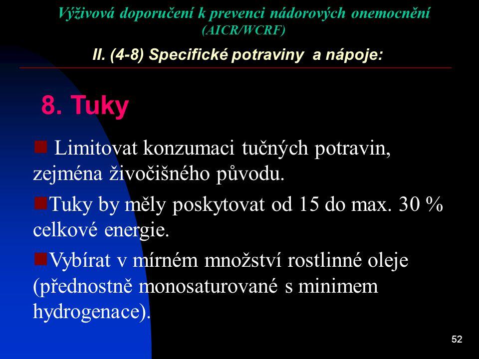 52 II. (4-8) Specifické potraviny a nápoje: 8. Tuky Limitovat konzumaci tučných potravin, zejména živočišného původu. Tuky by měly poskytovat od 15 do