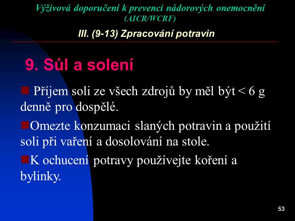 53 III. (9-13) Zpracování potravin 9. Sůl a solení Příjem soli ze všech zdrojů by měl být < 6 g denně pro dospělé. Omezte konzumaci slaných potravin a