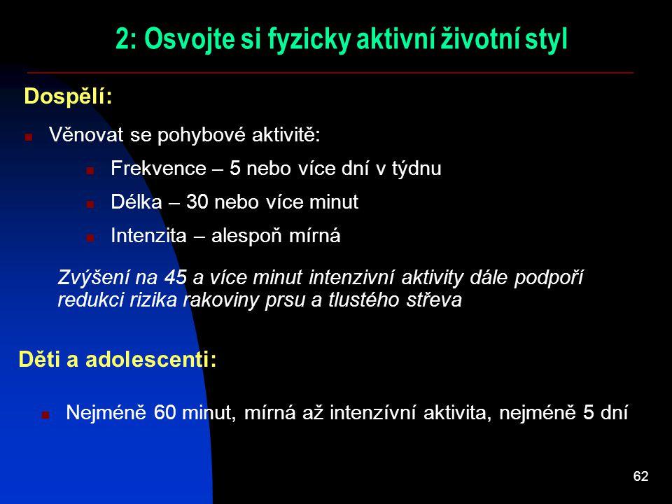 62 2: Osvojte si fyzicky aktivní životní styl Věnovat se pohybové aktivitě: Dospělí: Intenzita – alespoň mírná Děti a adolescenti: Nejméně 60 minut, m