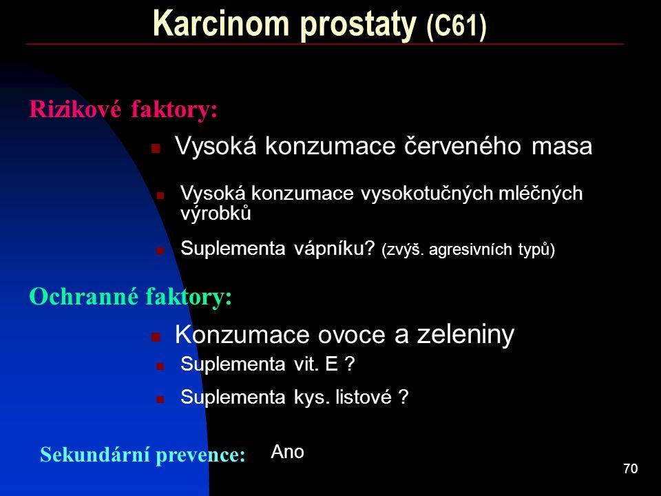70 Karcinom prostaty (C61) Rizikové faktory: Vysoká konzumace červeného masa Ochranné faktory: Konzumace ovoce a zeleniny Sekundární prevence: Vysoká