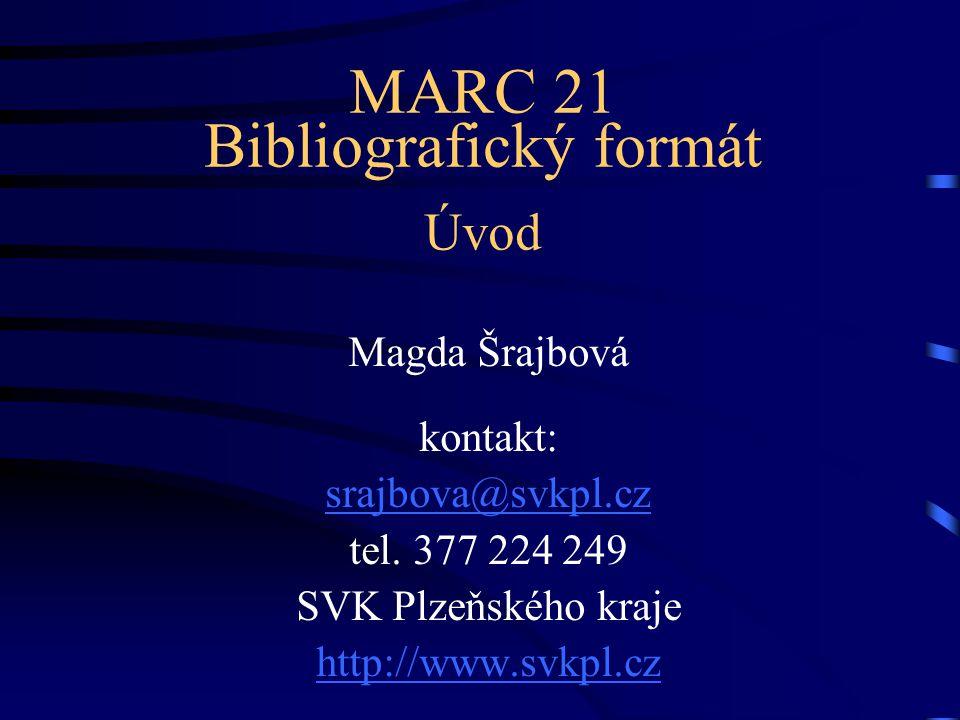 MARC 21 Bibliografický formát Úvod Magda Šrajbová kontakt: srajbova@svkpl.cz tel. 377 224 249 SVK Plzeňského kraje http://www.svkpl.cz